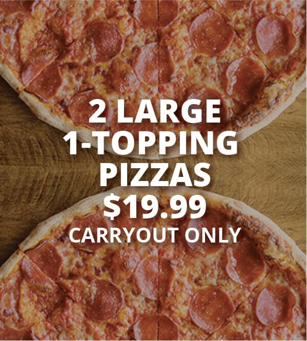 2 Large 1-Topping Pizzas $19.99 Carryout Only